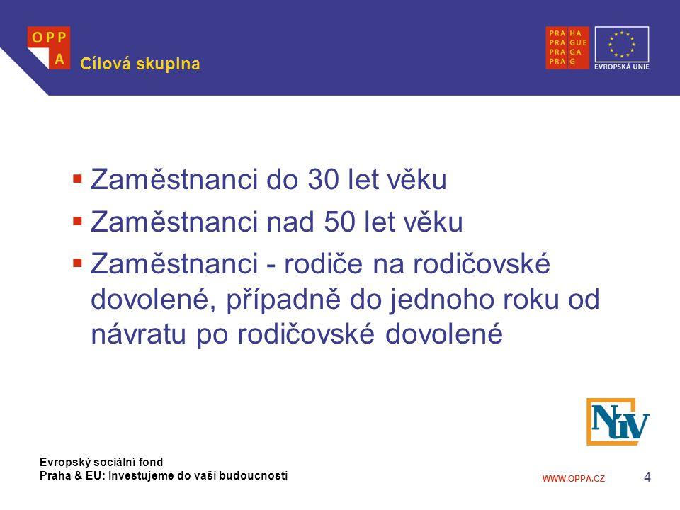WWW.OPPA.CZ 4 Cílová skupina  Zaměstnanci do 30 let věku  Zaměstnanci nad 50 let věku  Zaměstnanci - rodiče na rodičovské dovolené, případně do jednoho roku od návratu po rodičovské dovolené Evropský sociální fond Praha & EU: Investujeme do vaší budoucnosti