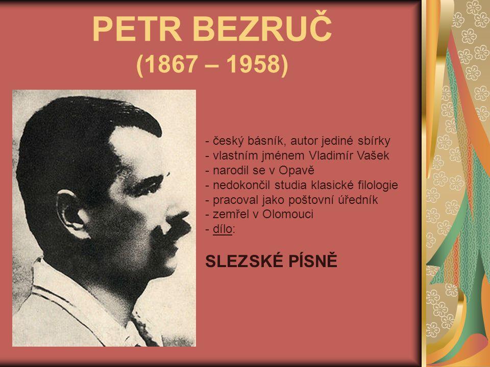 PETR BEZRUČ (1867 – 1958) - český básník, autor jediné sbírky - vlastním jménem Vladimír Vašek - narodil se v Opavě edokončil studia klasické filologie - pracoval jako poštovní úředník - zemřel v Olomouci - d- dílo: SLEZSKÉ PÍSNĚ