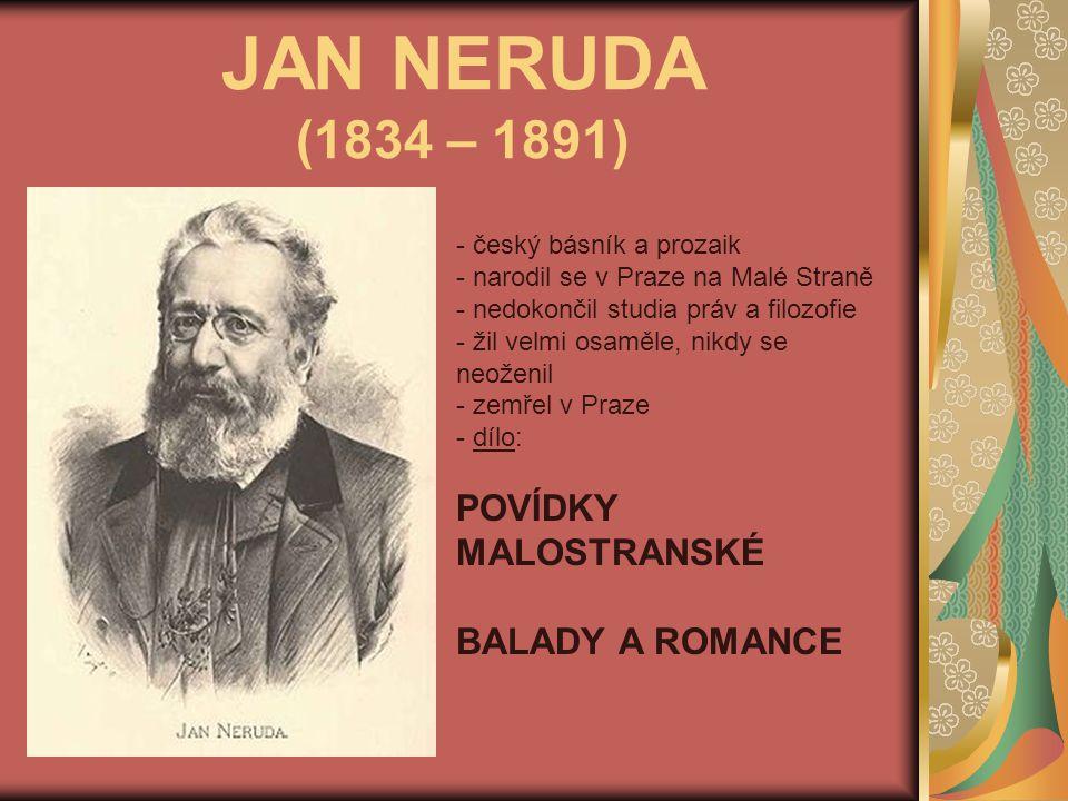 JAN NERUDA (1834 – 1891) - český básník a prozaik - narodil se v Praze na Malé Straně edokončil studia práv a filozofie - žil velmi osaměle, nikdy se neoženil - zemřel v Praze - d- dílo: POVÍDKY MALOSTRANSKÉ BALADY A ROMANCE
