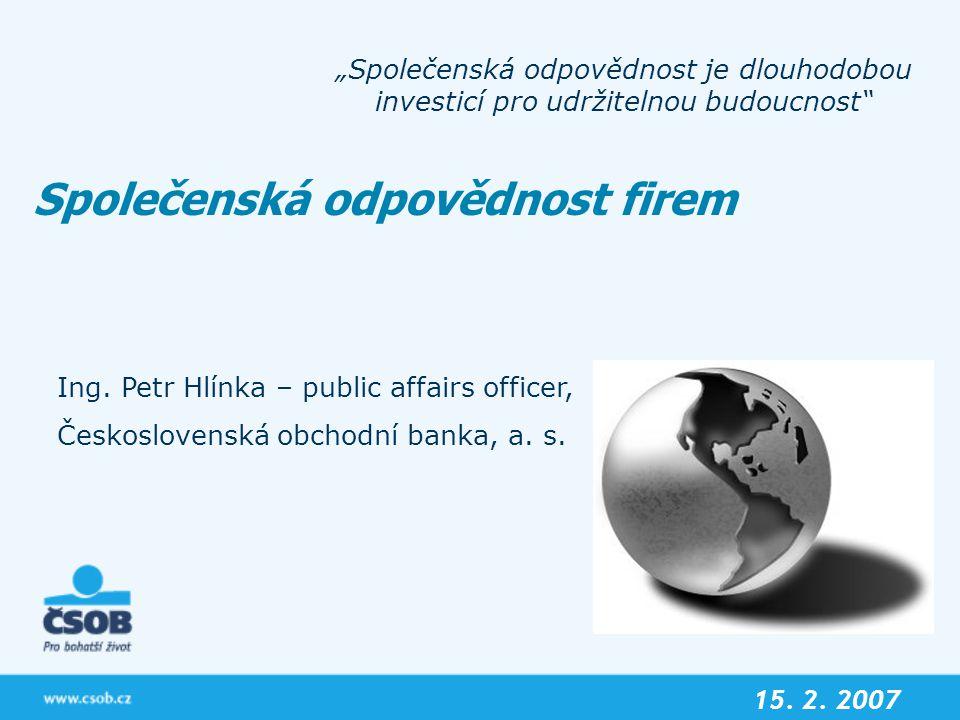 """Společenská odpovědnost firem """"Společenská odpovědnost je dlouhodobou investicí pro udržitelnou budoucnost"""" 15. 2. 2007 Ing. Petr Hlínka – public affa"""
