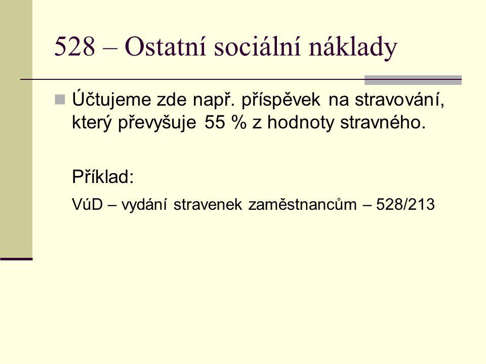 528 – Ostatní sociální náklady Účtujeme zde např. příspěvek na stravování, který převyšuje 55 % z hodnoty stravného. Příklad: VúD – vydání stravenek z