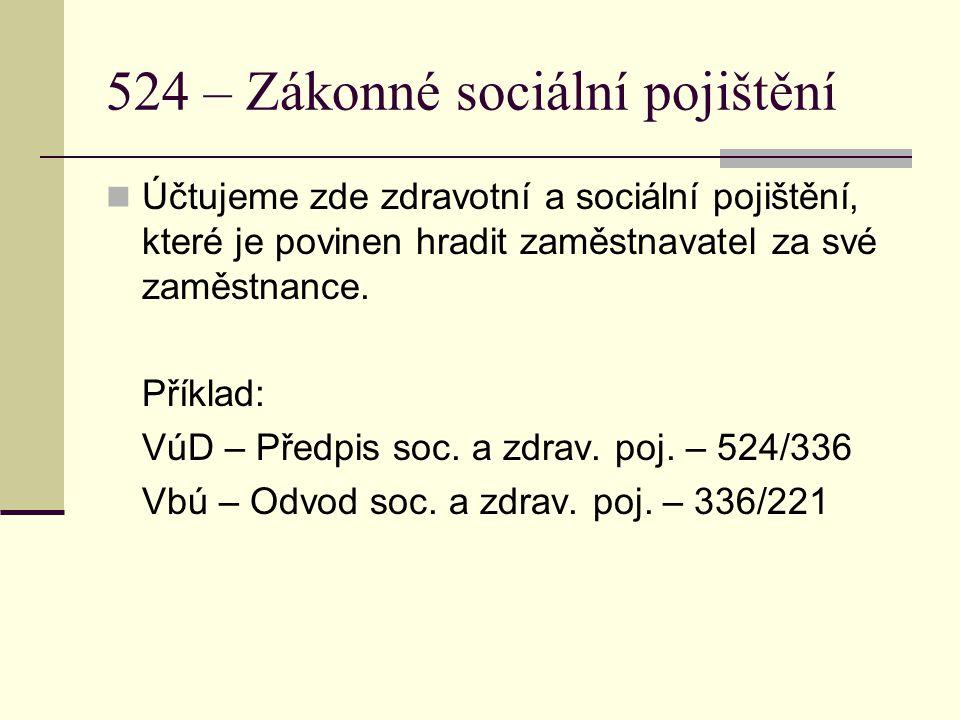 524 – Zákonné sociální pojištění Účtujeme zde zdravotní a sociální pojištění, které je povinen hradit zaměstnavatel za své zaměstnance. Příklad: VúD –