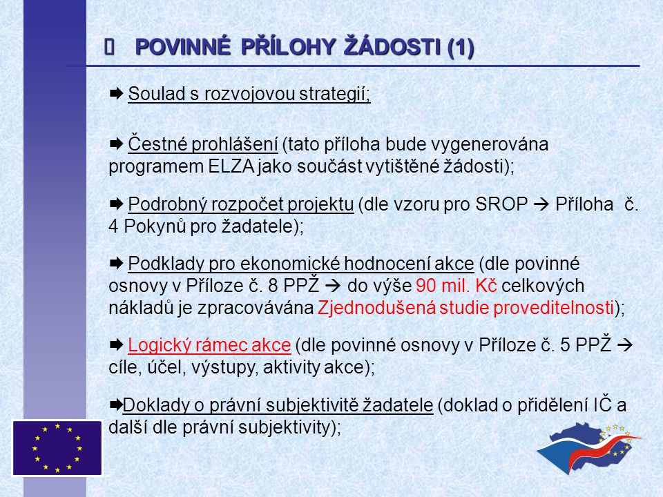  POVINNÉ PŘÍLOHY ŽÁDOSTI (1)  Soulad s rozvojovou strategií;  Čestné prohlášení (tato příloha bude vygenerována programem ELZA jako součást vytištěné žádosti);  Podrobný rozpočet projektu (dle vzoru pro SROP  Příloha č.