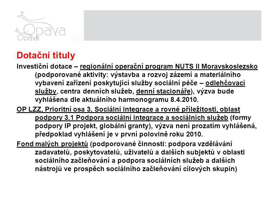 Dotační tituly Investiční dotace – regionální operační program NUTS II Moravskoslezsko (podporované aktivity: výstavba a rozvoj zázemí a materiálního vybavení zařízení poskytující služby sociální péče – odlehčovací služby, centra denních služeb, denní stacionáře), výzva bude vyhlášena dle aktuálního harmonogramu 8.4.2010.