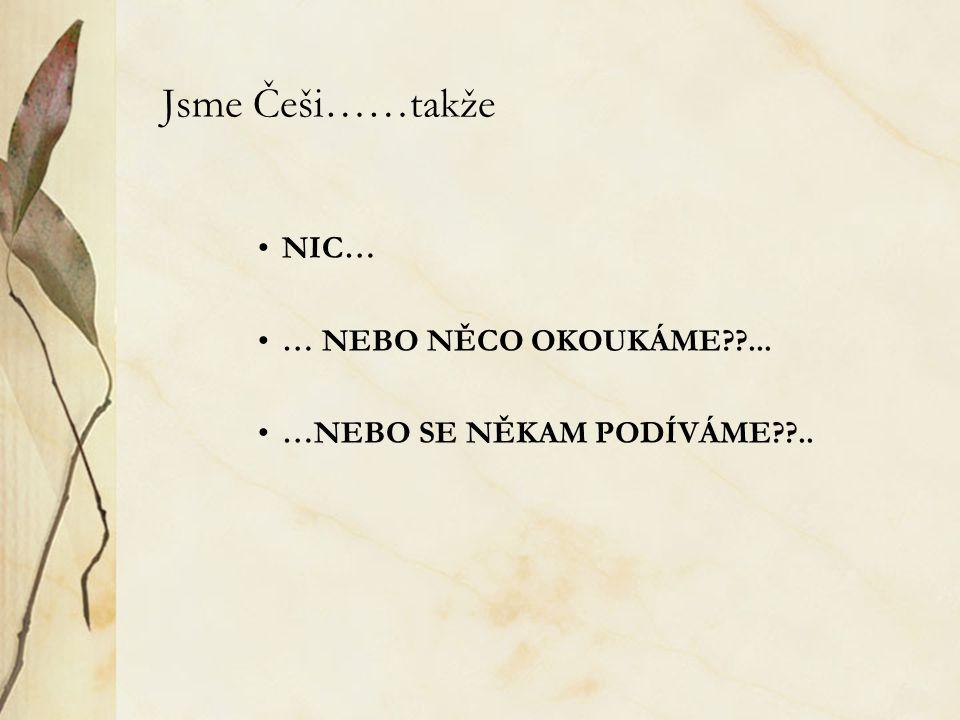 Jsme Češi……takže NIC… … NEBO NĚCO OKOUKÁME??... …NEBO SE NĚKAM PODÍVÁME??..