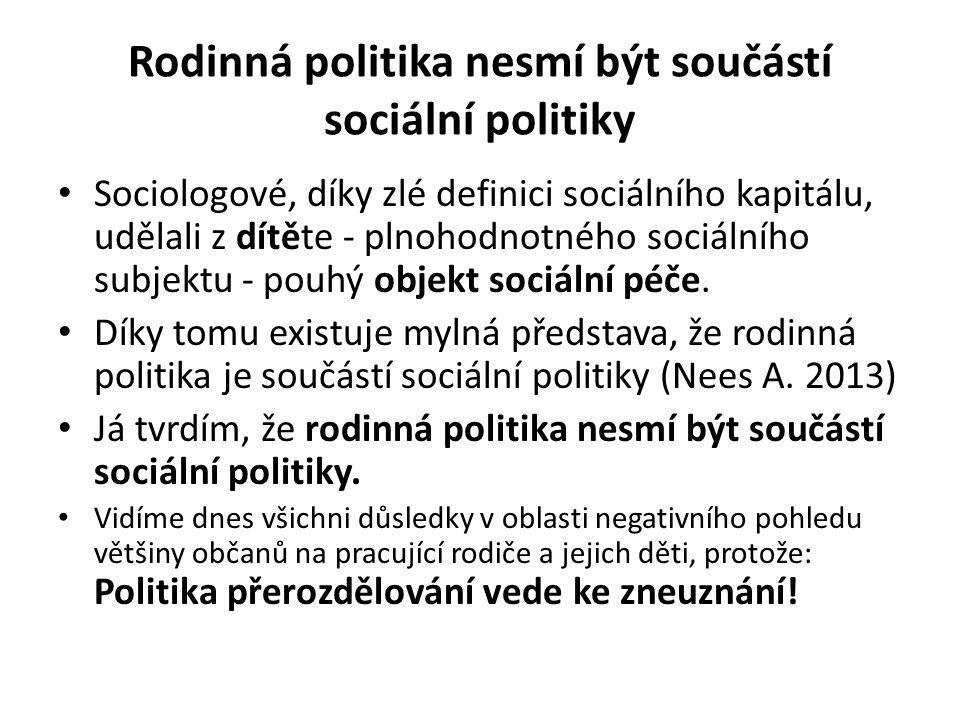 Rodinná politika nesmí být součástí sociální politiky Sociologové, díky zlé definici sociálního kapitálu, udělali z dítěte - plnohodnotného sociálního subjektu - pouhý objekt sociální péče.