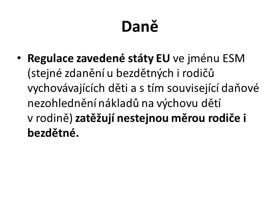 Daně Regulace zavedené státy EU ve jménu ESM (stejné zdanění u bezdětných i rodičů vychovávajících děti a s tím související daňové nezohlednění nákladů na výchovu dětí v rodině) zatěžují nestejnou měrou rodiče i bezdětné.