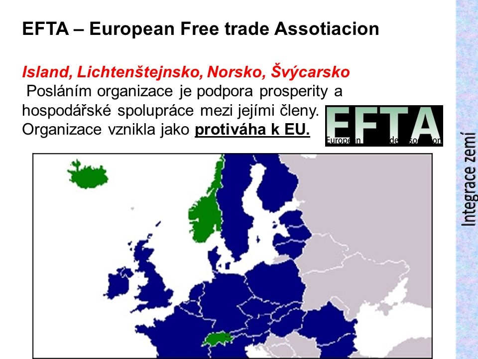 EFTA – European Free trade Assotiacion Island, Lichtenštejnsko, Norsko, Švýcarsko Posláním organizace je podpora prosperity a hospodářské spolupráce m