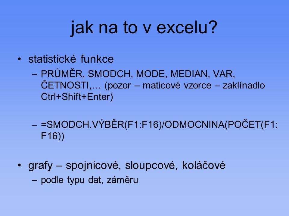 jak na to v excelu? statistické funkce –PRŮMĚR, SMODCH, MODE, MEDIAN, VAR, ČETNOSTI,… (pozor – maticové vzorce – zaklínadlo Ctrl+Shift+Enter) –=SMODCH