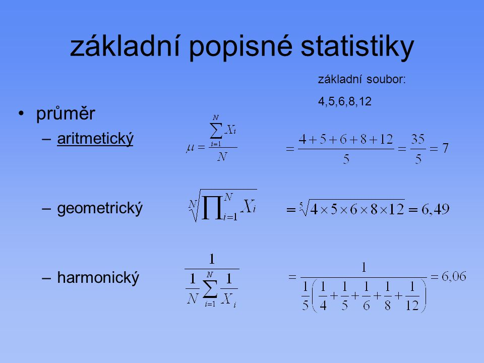 základní popisné statistiky průměr –aritmetický –geometrický –harmonický základní soubor: 4,5,6,8,12