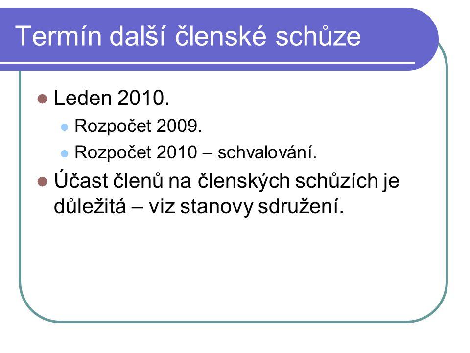 Termín další členské schůze Leden 2010. Rozpočet 2009. Rozpočet 2010 – schvalování. Účast členů na členských schůzích je důležitá – viz stanovy sdruže