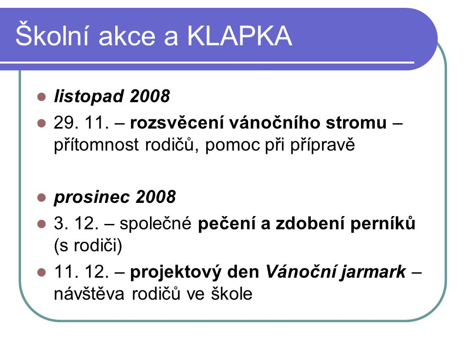Školní akce a KLAPKA listopad 2008 29. 11. – rozsvěcení vánočního stromu – přítomnost rodičů, pomoc při přípravě prosinec 2008 3. 12. – společné pečen