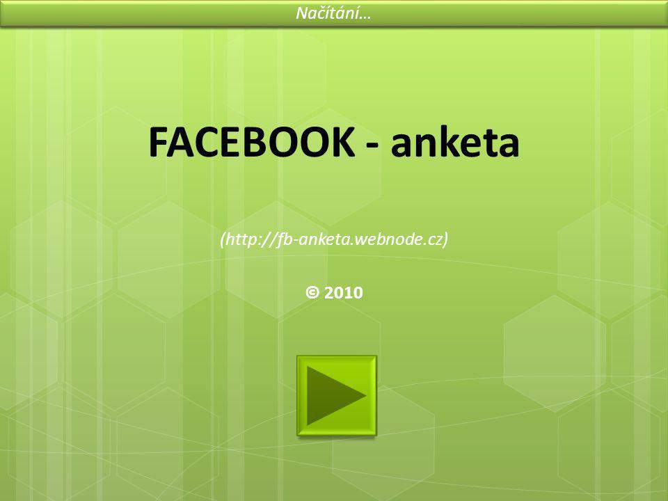 FACEBOOK - anketa (http://fb-anketa.webnode.cz) © 2010 Načítání…