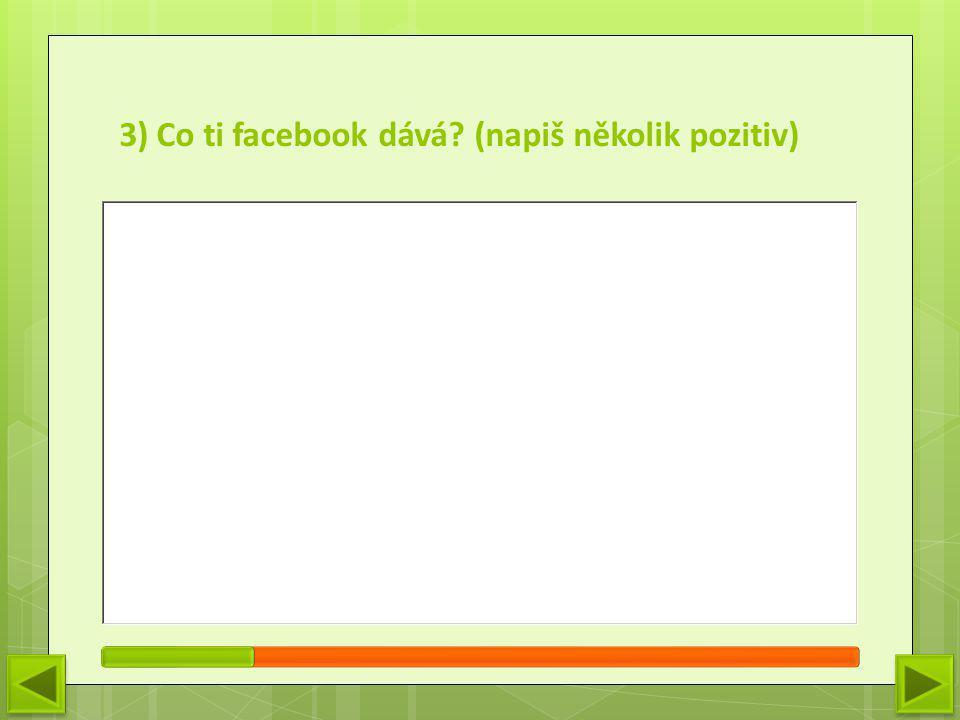 4) Co ti FB naopak bere? (napiš několik negativ)