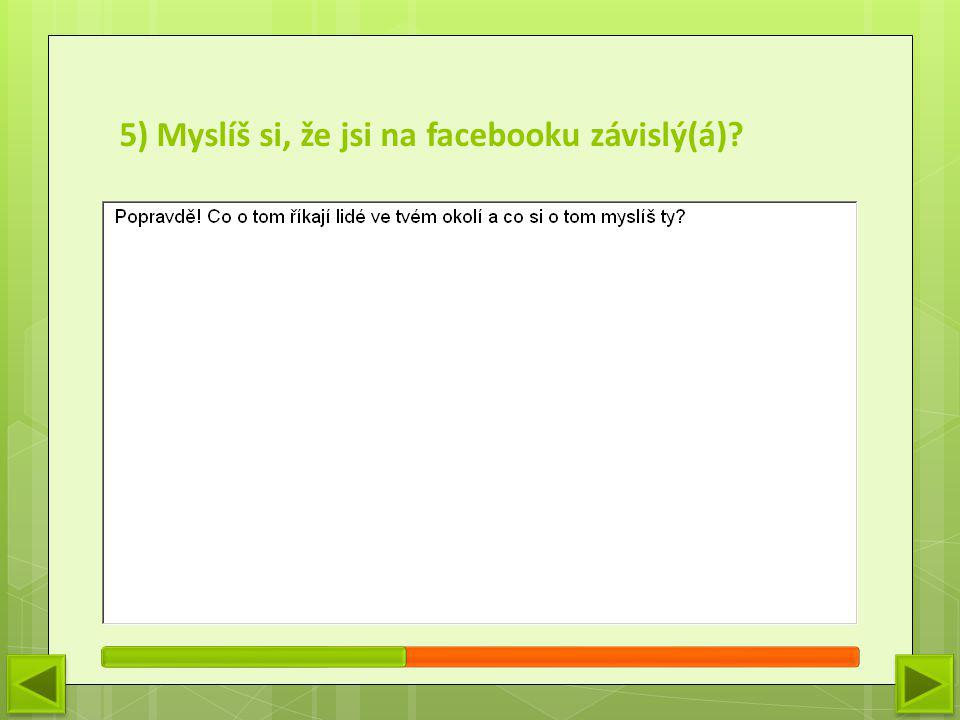 5) Myslíš si, že jsi na facebooku závislý(á)?