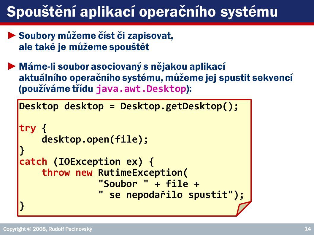 Spouštění aplikací operačního systému ►Soubory můžeme číst či zapisovat, ale také je můžeme spouštět ►Máme-li soubor asociovaný s nějakou aplikací aktuálního operačního systému, můžeme jej spustit sekvencí (používáme třídu java.awt.Desktop ): Copyright © 2008, Rudolf Pecinovský 14 Desktop desktop = Desktop.getDesktop(); try { desktop.open(file); } catch (IOException ex) { throw new RutimeException( Soubor + file + se nepodařilo spustit ); }