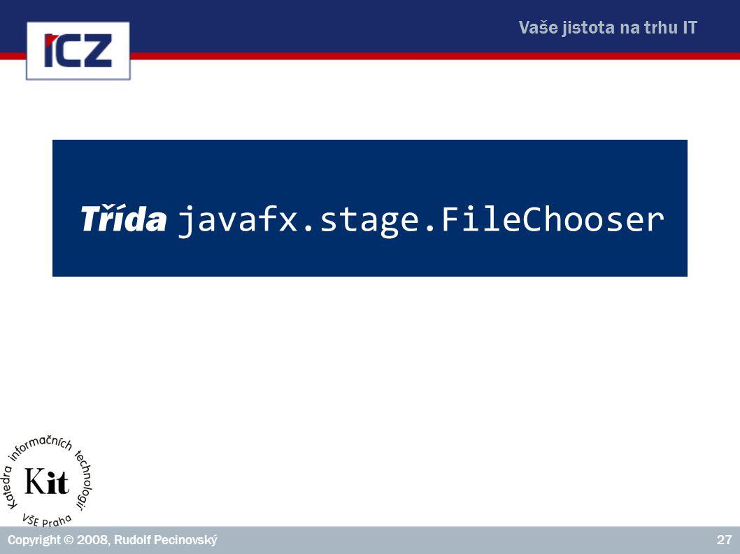 Vaše jistota na trhu IT Copyright © 2008, Rudolf Pecinovský27 Třída javafx.stage.FileChooser