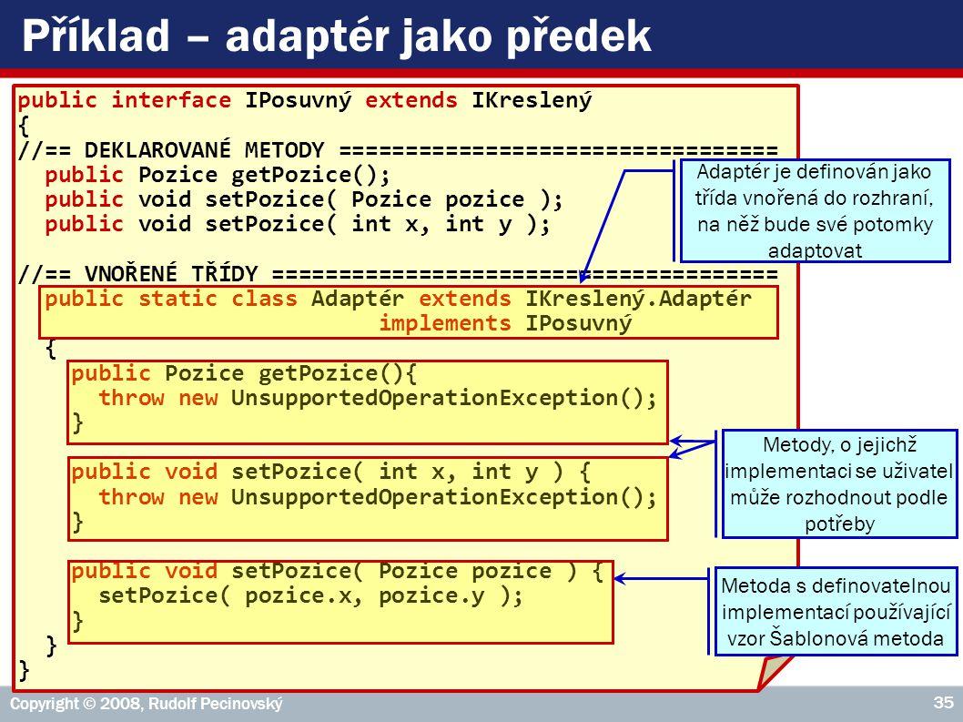 Copyright © 2008, Rudolf Pecinovský 35 Příklad – adaptér jako předek public interface IPosuvný extends IKreslený { //== DEKLAROVANÉ METODY ================================= public Pozice getPozice(); public void setPozice( Pozice pozice ); public void setPozice( int x, int y ); //== VNOŘENÉ TŘÍDY ====================================== public static class Adaptér extends IKreslený.Adaptér implements IPosuvný { public Pozice getPozice(){ throw new UnsupportedOperationException(); } public void setPozice( int x, int y ) { throw new UnsupportedOperationException(); } public void setPozice( Pozice pozice ) { setPozice( pozice.x, pozice.y ); } Metoda s definovatelnou implementací používající vzor Šablonová metoda Metody, o jejichž implementaci se uživatel může rozhodnout podle potřeby Adaptér je definován jako třída vnořená do rozhraní, na něž bude své potomky adaptovat