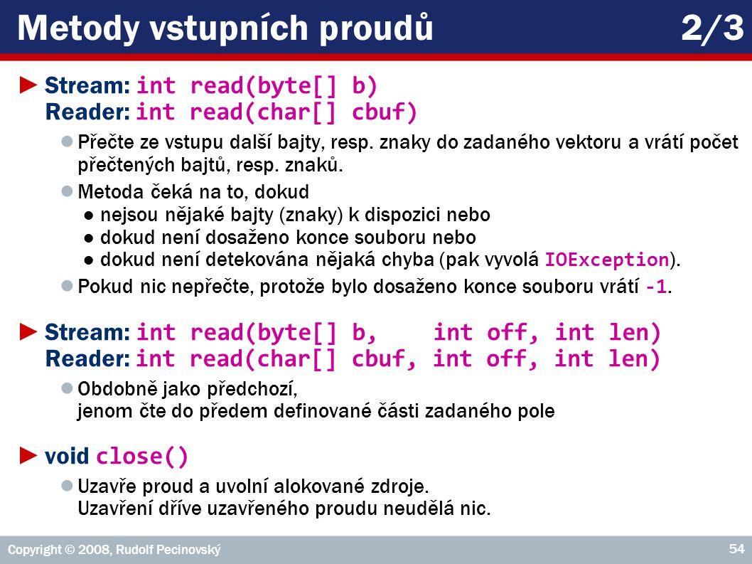 Copyright © 2008, Rudolf Pecinovský 54 Metody vstupních proudů2/3 ►Stream: int read(byte[] b) Reader: int read(char[] cbuf) ● Přečte ze vstupu další bajty, resp.