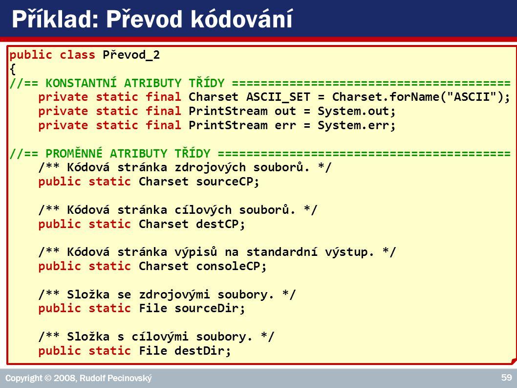 Copyright © 2008, Rudolf Pecinovský 59 Příklad: Převod kódování public class Převod_2 { //== KONSTANTNÍ ATRIBUTY TŘÍDY ======================================= private static final Charset ASCII_SET = Charset.forName( ASCII ); private static final PrintStream out = System.out; private static final PrintStream err = System.err; //== PROMĚNNÉ ATRIBUTY TŘÍDY ========================================= /** Kódová stránka zdrojových souborů.