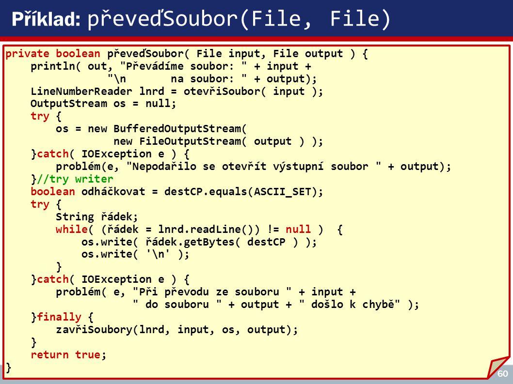 Copyright © 2008, Rudolf Pecinovský 60 Příklad: převeďSoubor(File, File) private boolean převeďSoubor( File input, File output ) { println( out, Převádíme soubor: + input + \n na soubor: + output); LineNumberReader lnrd = otevřiSoubor( input ); OutputStream os = null; try { os = new BufferedOutputStream( new FileOutputStream( output ) ); }catch( IOException e ) { problém(e, Nepodařilo se otevřít výstupní soubor + output); }//try writer boolean odháčkovat = destCP.equals(ASCII_SET); try { String řádek; while( (řádek = lnrd.readLine()) != null ) { os.write( řádek.getBytes( destCP ) ); os.write( \n ); } }catch( IOException e ) { problém( e, Při převodu ze souboru + input + do souboru + output + došlo k chybě ); }finally { zavřiSoubory(lnrd, input, os, output); } return true; }