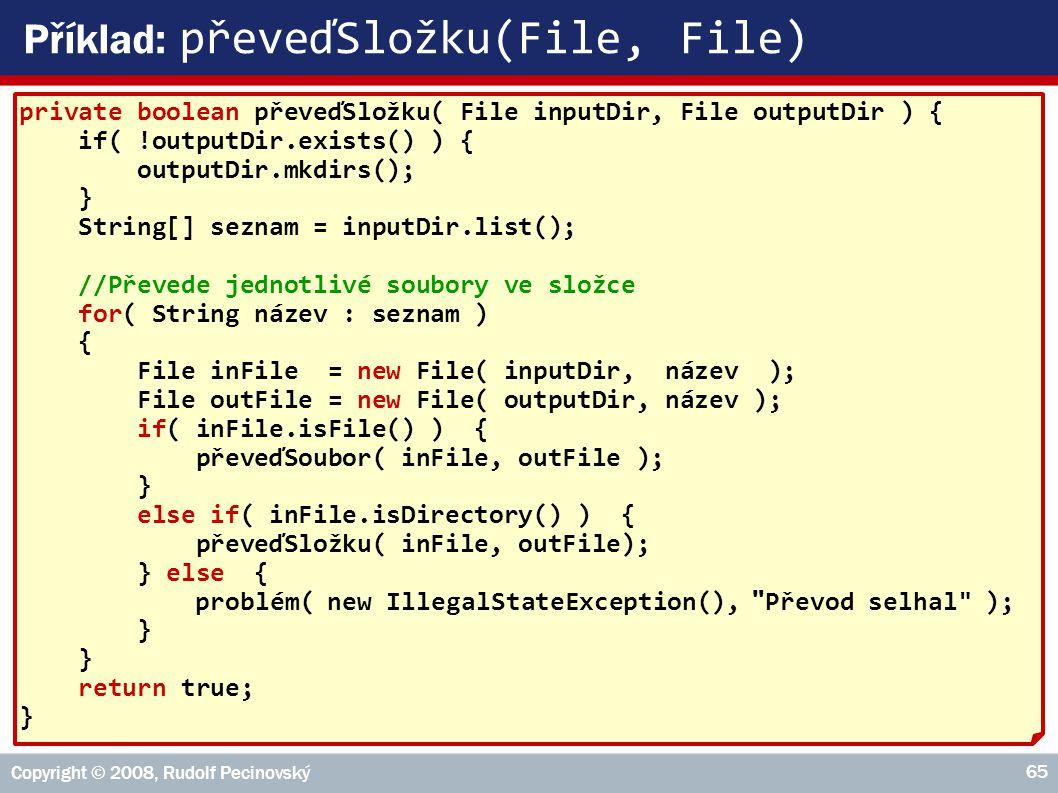 Copyright © 2008, Rudolf Pecinovský 65 Příklad: převeďSložku(File, File) private boolean převeďSložku( File inputDir, File outputDir ) { if( !outputDir.exists() ) { outputDir.mkdirs(); } String[] seznam = inputDir.list(); //Převede jednotlivé soubory ve složce for( String název : seznam ) { File inFile = new File( inputDir, název ); File outFile = new File( outputDir, název ); if( inFile.isFile() ) { převeďSoubor( inFile, outFile ); } else if( inFile.isDirectory() ) { převeďSložku( inFile, outFile); } else { problém( new IllegalStateException(), Převod selhal ); } return true; }