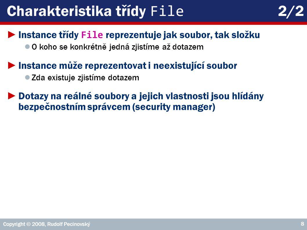 Copyright © 2008, Rudolf Pecinovský 8 Charakteristika třídy File 2/2 ►Instance třídy File reprezentuje jak soubor, tak složku ● O koho se konkrétně jedná zjistíme až dotazem ►Instance může reprezentovat i neexistující soubor ● Zda existuje zjistíme dotazem ►Dotazy na reálné soubory a jejich vlastnosti jsou hlídány bezpečnostním správcem (security manager)