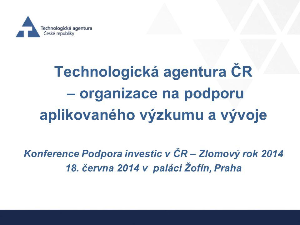 Technologická agentura ČR – organizace na podporu aplikovaného výzkumu a vývoje Konference Podpora investic v ČR – Zlomový rok 2014 18. června 2014 v