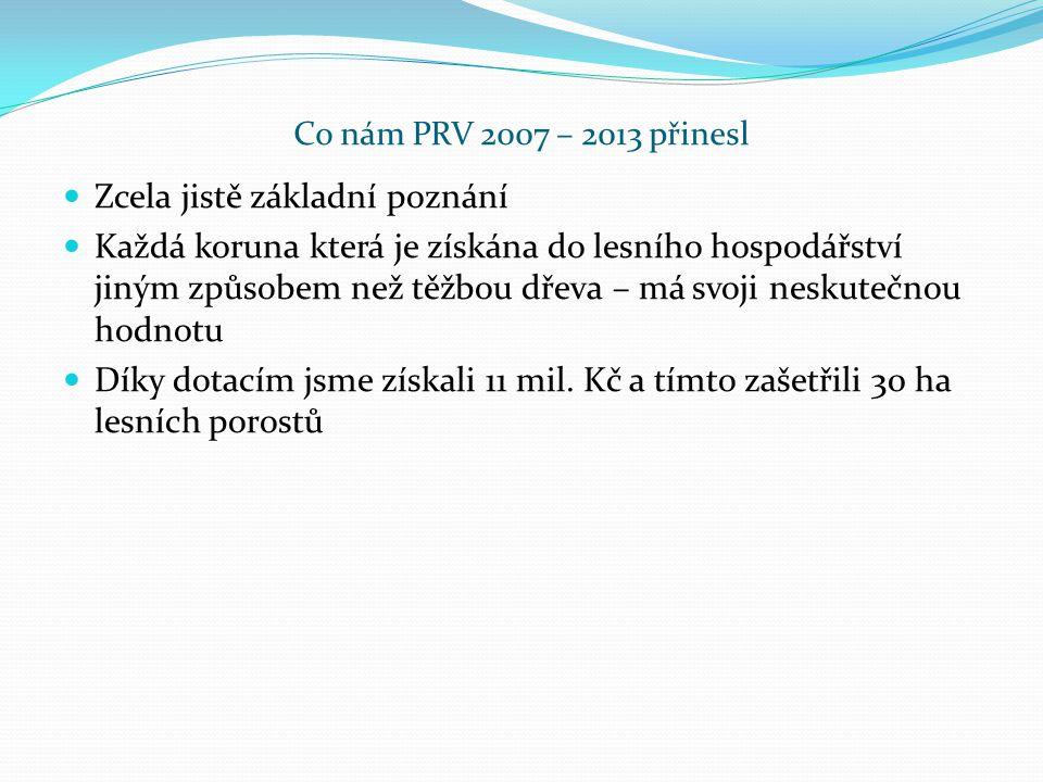 Co nám PRV 2007 – 2013 přinesl Zcela jistě základní poznání Každá koruna která je získána do lesního hospodářství jiným způsobem než těžbou dřeva – má