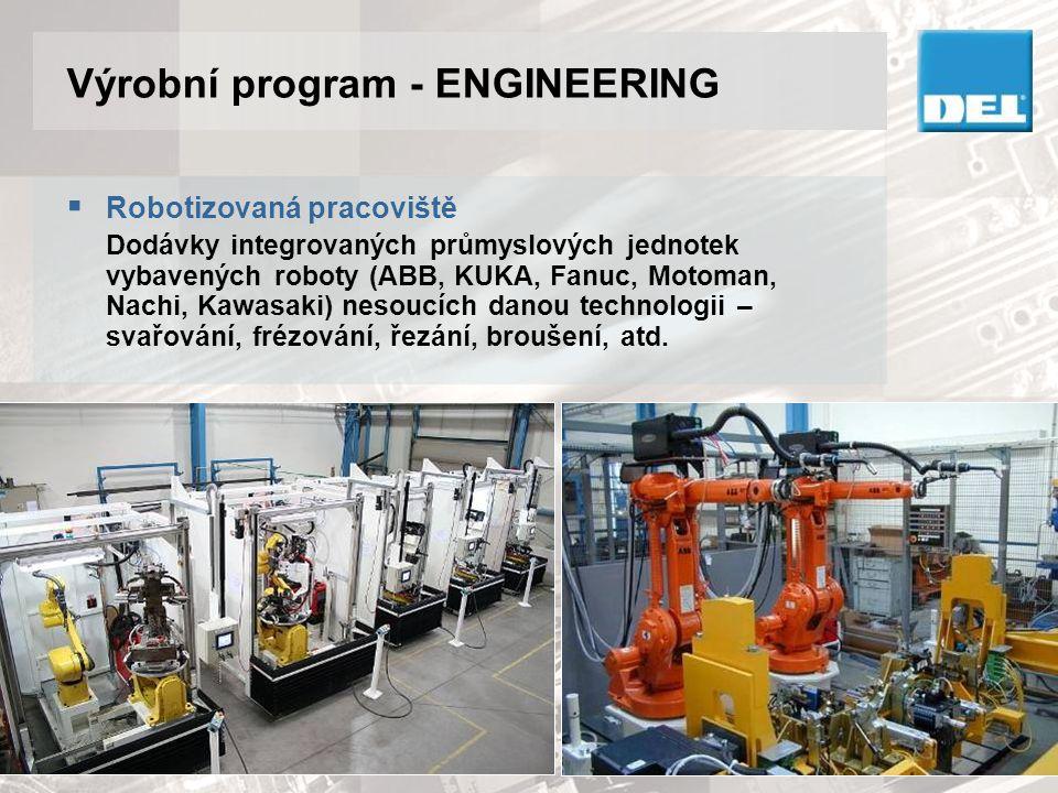 Výrobní program - ENGINEERING  Robotizovaná pracoviště Dodávky integrovaných průmyslových jednotek vybavených roboty (ABB, KUKA, Fanuc, Motoman, Nach