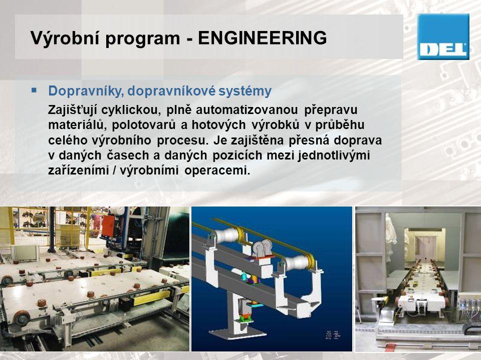 Výrobní program - ENGINEERING  Dopravníky, dopravníkové systémy Zajišťují cyklickou, plně automatizovanou přepravu materiálů, polotovarů a hotových v