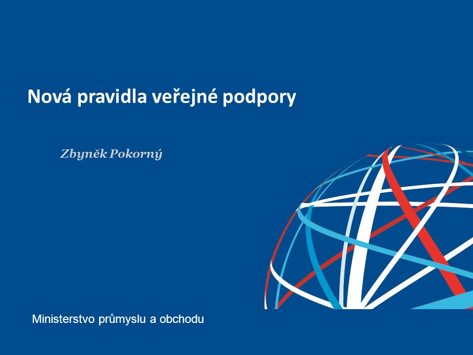 Nová pravidla veřejné podpory Ministerstvo průmyslu a obchodu Zbyněk Pokorný