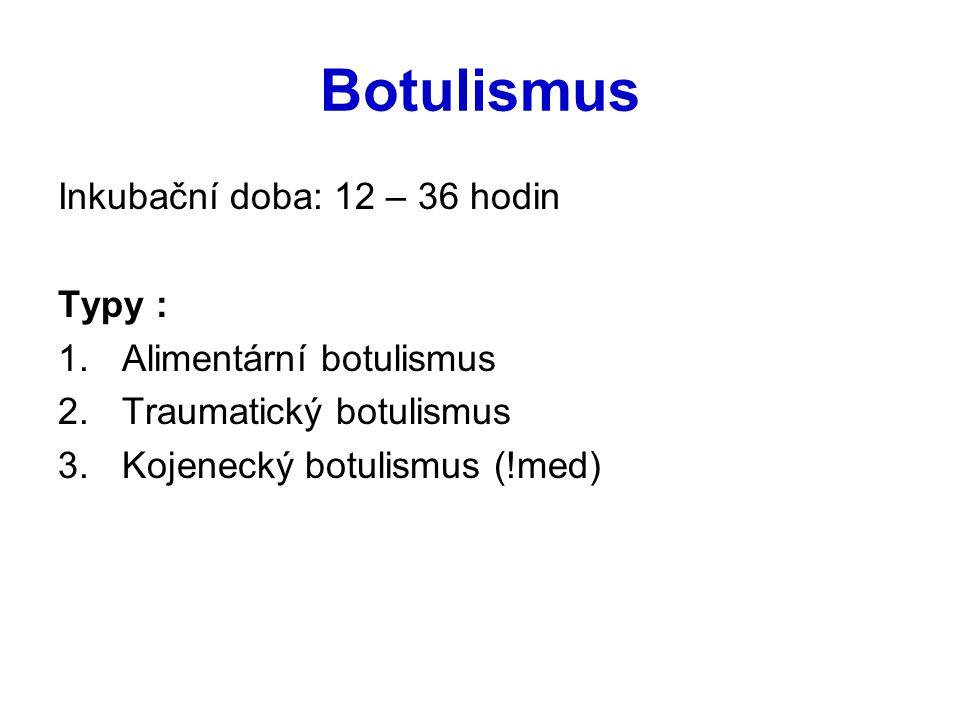 Botulismus Inkubační doba: 12 – 36 hodin Typy : 1.Alimentární botulismus 2.Traumatický botulismus 3.Kojenecký botulismus (!med)