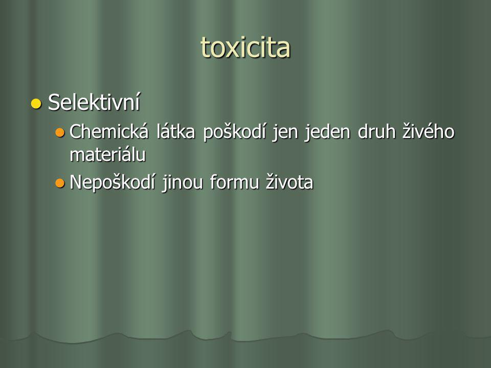 toxicita Selektivní Selektivní Chemická látka poškodí jen jeden druh živého materiálu Chemická látka poškodí jen jeden druh živého materiálu Nepoškodí