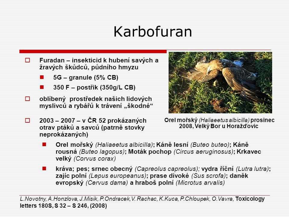 """Karbofuran  Furadan – insekticid k hubení savých a žravých škůdců, půdního hmyzu 5G – granule (5% CB) 350 F – postřik (350g/L CB) Orel mořský (Haliaeetus albicilla) prosinec 2008, Velký Bor u Horažďovic  oblíbený prostředek našich lidových myslivců a rybářů k trávení """"škodné  2003 – 2007 – v ČR 52 prokázaných otrav ptáků a savců (patrně stovky neprokázaných) Orel mořský (Haliaeetus albicilla); Káně lesní (Buteo buteo); Káně rousná (Buteo lagopus); Moták pochop (Circus aeruginosus); Krkavec velký (Corvus corax) kráva; pes; srnec obecný (Capreolus capreolus); vydra říční (Lutra lutra); zajíc polní (Lepus europeanus); prase divoké (Sus scrofa); daněk evropský (Cervus dama) a hraboš polní (Microtus arvalis) L.Novotny, A.Honzlova, J.Misik, P.Ondracek,V."""