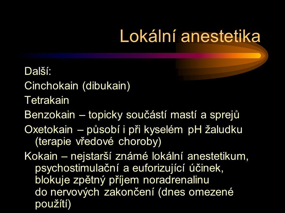Lokální anestetika Další: Cinchokain (dibukain) Tetrakain Benzokain – topicky součástí mastí a sprejů Oxetokain – působí i při kyselém pH žaludku (terapie vředové choroby) Kokain – nejstarší známé lokální anestetikum, psychostimulační a euforizující účinek, blokuje zpětný příjem noradrenalinu do nervových zakončení (dnes omezené použítí)