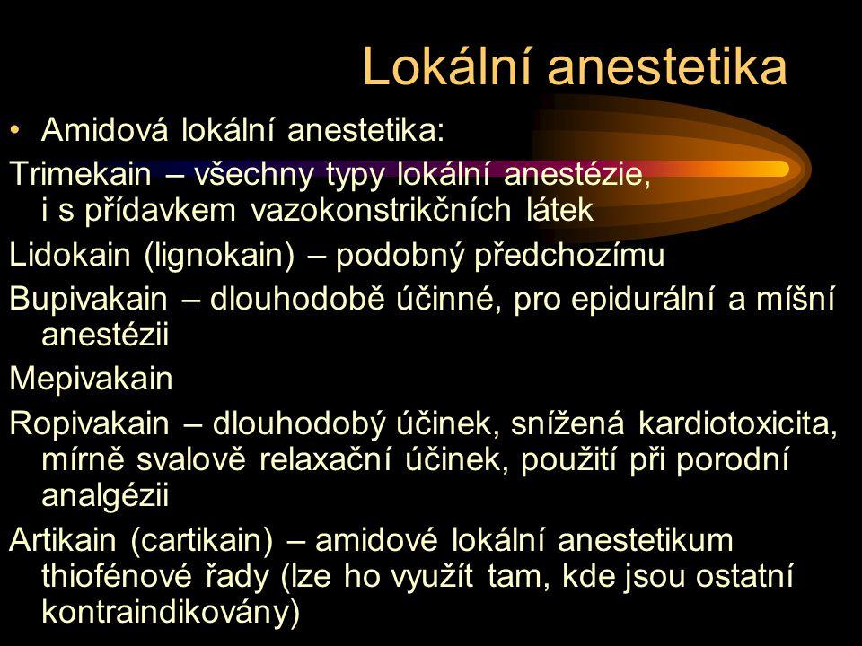 Lokální anestetika Amidová lokální anestetika: Trimekain – všechny typy lokální anestézie, i s přídavkem vazokonstrikčních látek Lidokain (lignokain) – podobný předchozímu Bupivakain – dlouhodobě účinné, pro epidurální a míšní anestézii Mepivakain Ropivakain – dlouhodobý účinek, snížená kardiotoxicita, mírně svalově relaxační účinek, použití při porodní analgézii Artikain (cartikain) – amidové lokální anestetikum thiofénové řady (lze ho využít tam, kde jsou ostatní kontraindikovány)