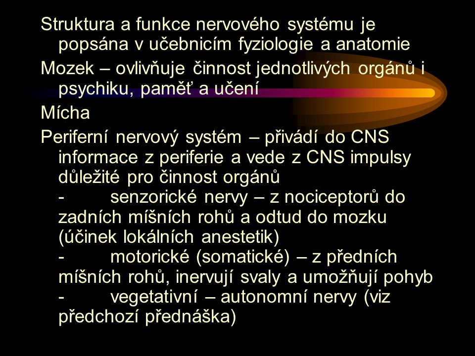 Struktura a funkce nervového systému je popsána v učebnicím fyziologie a anatomie Mozek – ovlivňuje činnost jednotlivých orgánů i psychiku, paměť a učení Mícha Periferní nervový systém – přivádí do CNS informace z periferie a vede z CNS impulsy důležité pro činnost orgánů - senzorické nervy – z nociceptorů do zadních míšních rohů a odtud do mozku (účinek lokálních anestetik) - motorické (somatické) – z předních míšních rohů, inervují svaly a umožňují pohyb - vegetativní – autonomní nervy (viz předchozí přednáška)