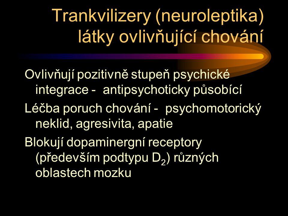 Trankvilizery (neuroleptika) látky ovlivňující chování Ovlivňují pozitivně stupeň psychické integrace - antipsychoticky působící Léčba poruch chování - psychomotorický neklid, agresivita, apatie Blokují dopaminergní receptory (především podtypu D 2 ) různých oblastech mozku