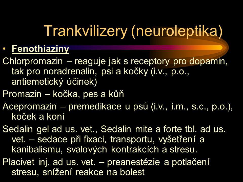 Trankvilizery (neuroleptika) Fenothiaziny Chlorpromazin – reaguje jak s receptory pro dopamin, tak pro noradrenalin, psi a kočky (i.v., p.o., antiemetický účinek) Promazin – kočka, pes a kůň Acepromazin – premedikace u psů (i.v., i.m., s.c., p.o.), koček a koní Sedalin gel ad us.