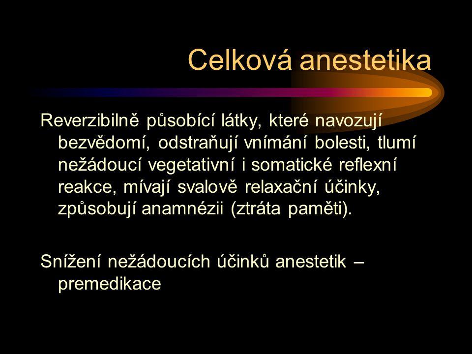 Celková anestetika Reverzibilně působící látky, které navozují bezvědomí, odstraňují vnímání bolesti, tlumí nežádoucí vegetativní i somatické reflexní reakce, mívají svalově relaxační účinky, způsobují anamnézii (ztráta paměti).