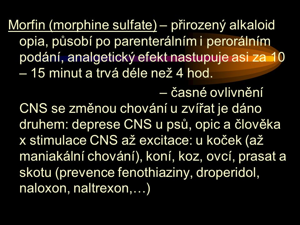 Morfin (morphine sulfate) – přirozený alkaloid opia, působí po parenterálním i perorálním podání, analgetický efekt nastupuje asi za 10 – 15 minut a trvá déle než 4 hod.