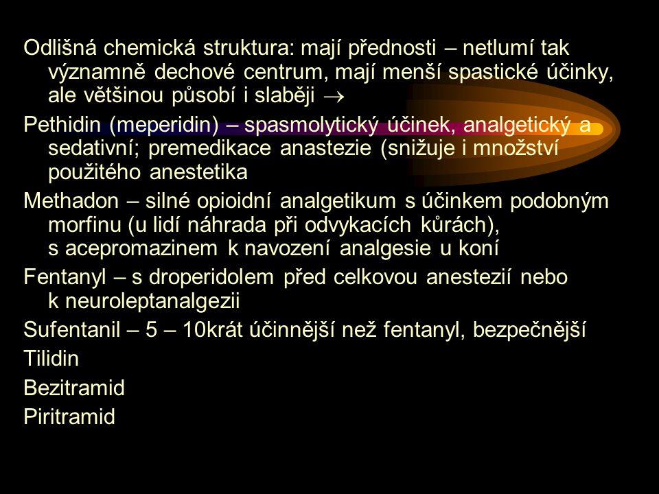 Odlišná chemická struktura: mají přednosti – netlumí tak významně dechové centrum, mají menší spastické účinky, ale většinou působí i slaběji  Pethidin (meperidin) – spasmolytický účinek, analgetický a sedativní; premedikace anastezie (snižuje i množství použitého anestetika Methadon – silné opioidní analgetikum s účinkem podobným morfinu (u lidí náhrada při odvykacích kůrách), s acepromazinem k navození analgesie u koní Fentanyl – s droperidolem před celkovou anestezií nebo k neuroleptanalgezii Sufentanil – 5 – 10krát účinnější než fentanyl, bezpečnější Tilidin Bezitramid Piritramid