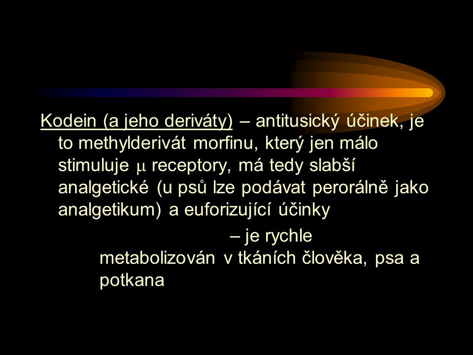 Kodein (a jeho deriváty) – antitusický účinek, je to methylderivát morfinu, který jen málo stimuluje  receptory, má tedy slabší analgetické (u psů lze podávat perorálně jako analgetikum) a euforizující účinky – je rychle metabolizován v tkáních člověka, psa a potkana