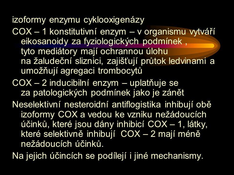izoformy enzymu cyklooxigenázy COX – 1 konstitutivní enzym – v organismu vytváří eikosanoidy za fyziologických podmínek, tyto mediátory mají ochrannou úlohu na žaludeční sliznici, zajišťují průtok ledvinami a umožňují agregaci trombocytů COX – 2 inducibilní enzym – uplatňuje se za patologických podmínek jako je zánět Neselektivní nesteroidní antiflogistika inhibují obě izoformy COX a vedou ke vzniku nežádoucích účinků, které jsou dány inhibicí COX – 1, látky, které selektivně inhibují COX – 2 mají méně nežádoucích účinků.