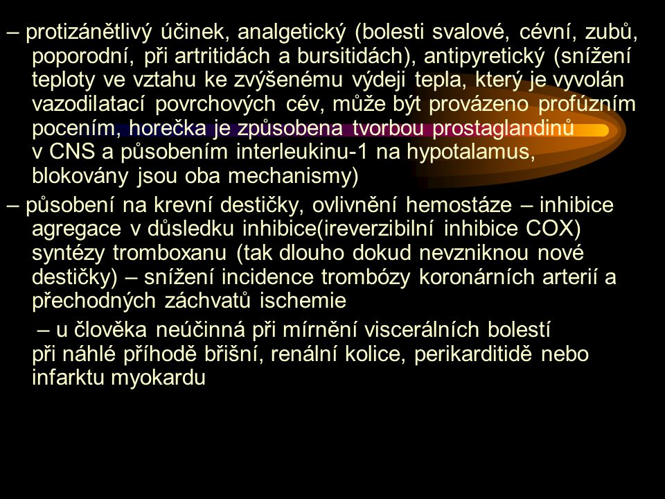 – protizánětlivý účinek, analgetický (bolesti svalové, cévní, zubů, poporodní, při artritidách a bursitidách), antipyretický (snížení teploty ve vztahu ke zvýšenému výdeji tepla, který je vyvolán vazodilatací povrchových cév, může být provázeno profúzním pocením, horečka je způsobena tvorbou prostaglandinů v CNS a působením interleukinu-1 na hypotalamus, blokovány jsou oba mechanismy) – působení na krevní destičky, ovlivnění hemostáze – inhibice agregace v důsledku inhibice(ireverzibilní inhibice COX) syntézy tromboxanu (tak dlouho dokud nevzniknou nové destičky) – snížení incidence trombózy koronárních arterií a přechodných záchvatů ischemie – u člověka neúčinná při mírnění viscerálních bolestí při náhlé příhodě břišní, renální kolice, perikarditidě nebo infarktu myokardu
