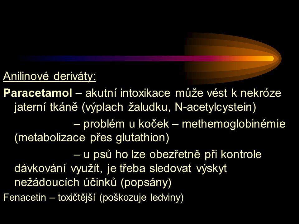 Anilinové deriváty: Paracetamol – akutní intoxikace může vést k nekróze jaterní tkáně (výplach žaludku, N-acetylcystein) – problém u koček – methemoglobinémie (metabolizace přes glutathion) – u psů ho lze obezřetně při kontrole dávkování využít, je třeba sledovat výskyt nežádoucích účinků (popsány) Fenacetin – toxičtější (poškozuje ledviny)
