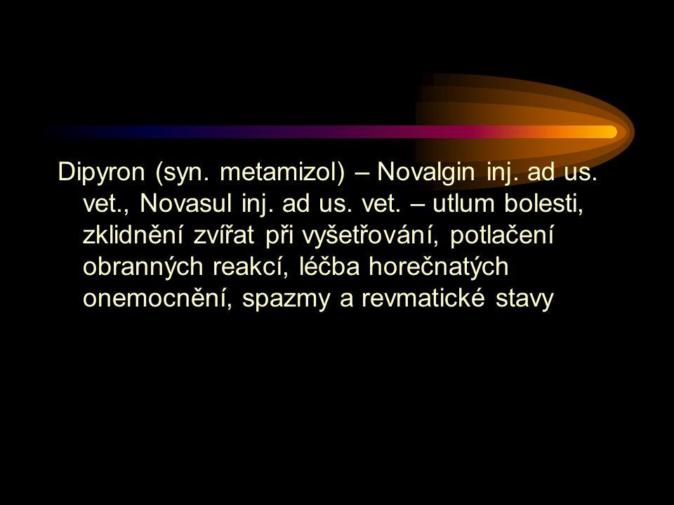 Dipyron (syn. metamizol) – Novalgin inj. ad us. vet., Novasul inj. ad us. vet. – utlum bolesti, zklidnění zvířat při vyšetřování, potlačení obranných