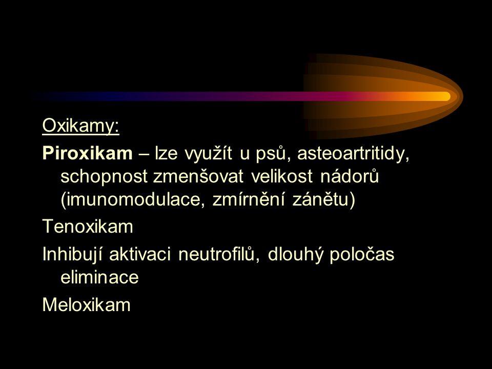 Oxikamy: Piroxikam – lze využít u psů, asteoartritidy, schopnost zmenšovat velikost nádorů (imunomodulace, zmírnění zánětu) Tenoxikam Inhibují aktivaci neutrofilů, dlouhý poločas eliminace Meloxikam