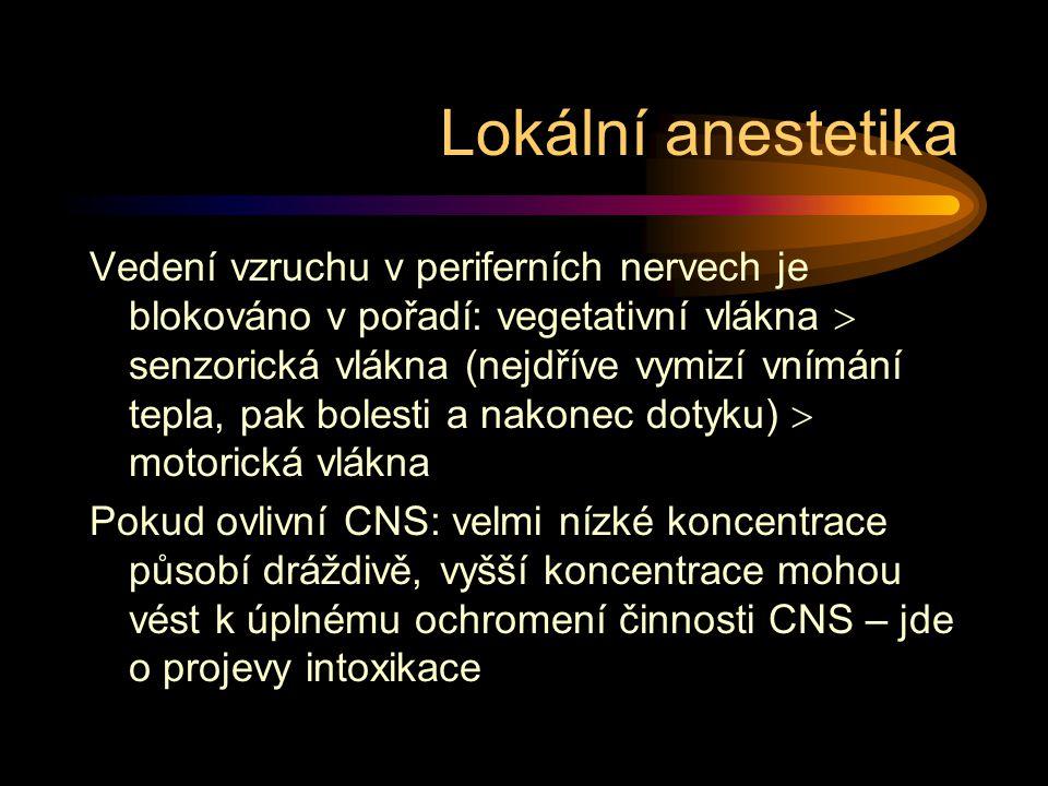 Lokální anestetika Vedení vzruchu v periferních nervech je blokováno v pořadí: vegetativní vlákna  senzorická vlákna (nejdříve vymizí vnímání tepla, pak bolesti a nakonec dotyku)  motorická vlákna Pokud ovlivní CNS: velmi nízké koncentrace působí dráždivě, vyšší koncentrace mohou vést k úplnému ochromení činnosti CNS – jde o projevy intoxikace